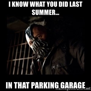 Bane Meme - I know what you did last summer... In that parking garage