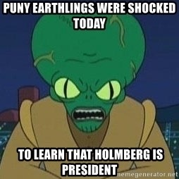 Morbo - Puny Earthlings were shocked today  to learn that HOLmberg is President