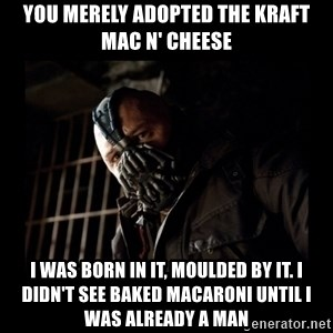 Bane Meme - You merely adopted the kraft mac n' cheese I was born in it, moulded by it. I didn't see baked macaroni until I was already a man