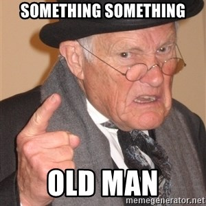 Angry Old Man - Something something old man