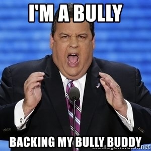 Hungry Chris Christie - I'm a bully backing my bully buddy