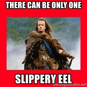 Highlander - THERE CAN BE ONLY ONE  SLIPPERY EEL