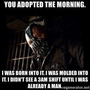 Bane Meme - You adopted the morning. I was born into it. I was molded into it. I didn't see a 3am shift until i was already a man.