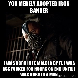 Bane Meme - you merely adopted iron banner  i was born in it. Molded by it. i was ass fucked for hours on end until i was dubbed a man