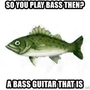 invadent sea bass - so you play bass then? a bass guitar that is