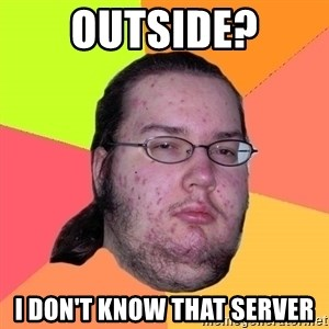 Butthurt Dweller - Outside? I don't know that server