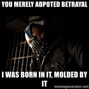 Bane Meme - you merely adpoted betrayal i was born in it, molded by it