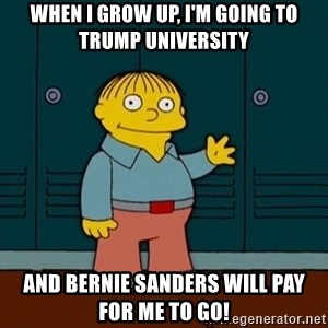 Ralph Wiggum - When I grow up, I'm going to Trump University And Bernie Sanders will pay for me to go!