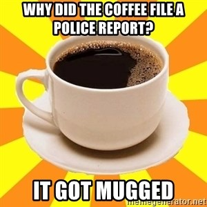 Cup of coffee - Why did the coffee file a police report? it got mugged
