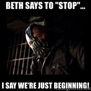"Bane Meme - Beth says to ""stop""... I say we're just beginning!"