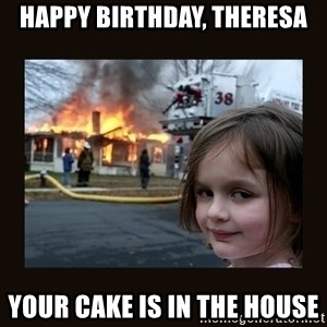 burning house girl - Happy Birthday, Theresa Your cake is in the house