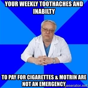 doctor_atypical - Your Weekly toothaches and inabilty to pay for cigarettes & Motrin are not an emergency