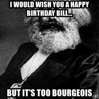 Marx - I would wish you a happy birthday Bill... but it's too bourgeois