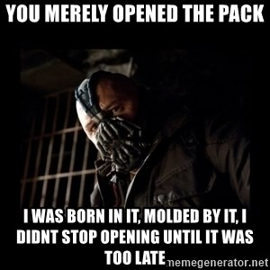 Bane Meme - You merely opened the pack i was born in it, molded by it, i didnt stop opening until it was too late