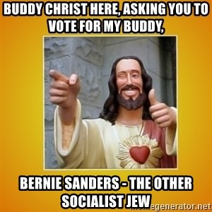 Buddy Christ - Buddy Christ here, asking you to vote for my buddy, BERNIE SANDERS - the other socialist Jew