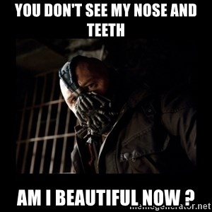 Bane Meme - You don't see my nose and teeth Am I beautiful now ?