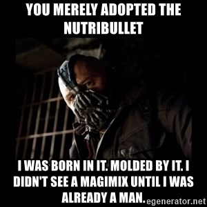Bane Meme - You merely adopted the Nutribullet I was born in it. Molded by it. I didn't see a Magimix until I was already a man.