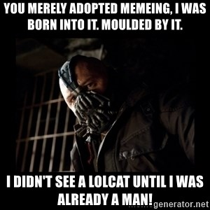 Bane Meme - YOU MERELY ADOPTED MEMEING, I WAS BORN INTO IT. MOULDED BY IT. I DIDN'T SEE A LOLCAT UNTIL I WAS ALREADY A MAN!