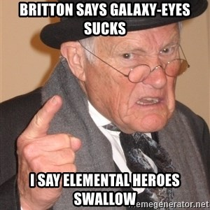 Angry Old Man - britton says galaxy-eyes sucks i say elemental heroes swallow