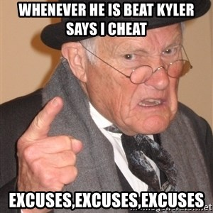 Angry Old Man - whenever he is beat kyler says i cheat EXCUSES,EXCUSES,EXCUSES