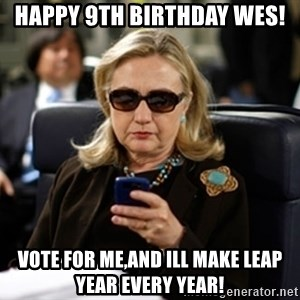 Hillary Text - Happy 9th Birthday Wes! Vote for me,and ill make leap year every year!