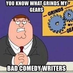 Grinds My Gears Peter Griffin - You know what grinds my gears bad comedy writers