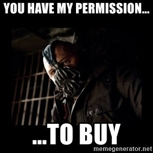 Bane Meme - You have my permission... ...to buy