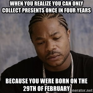 Sad Xzibit - When you realize you can only collect presents once in four years because you were born on the 29th of February