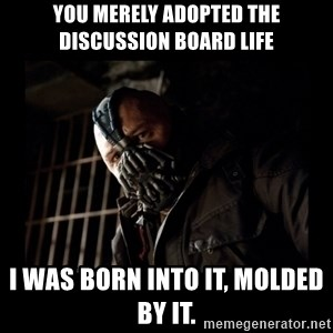 Bane Meme - You merely adopted the Discussion Board life I was born into it, molded by it.