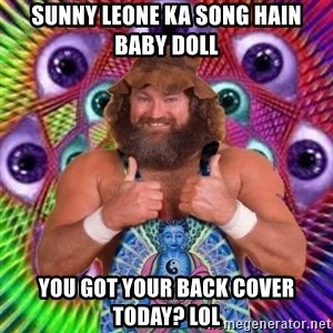 PSYLOL - Sunny leone ka song hain baby doll You got your back cover today? Lol