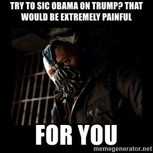 Bane Meme - TRY TO SIC OBAMA ON TRUMP? THAT WOULD BE EXTREMELY PAINFUL FOR YOU