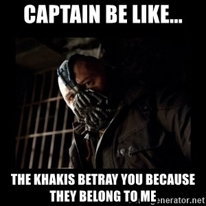 Bane Meme - Captain be like... The khakis betray you because they belong to me