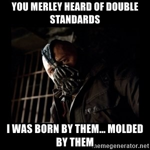 Bane Meme - you merley heard of double standards I was born by them... molded by them
