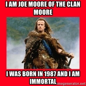 Highlander - I am Joe Moore of the Clan Moore I was born in 1987 and I am immortal