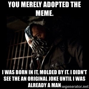 Bane Meme - You merely adopted the meme.  I was born in it, molded by it. I didn't see the an original joke until I was already a man