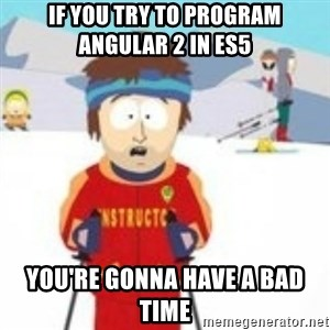 south park skiing instructor - If you try to program angular 2 in ES5 You're gonna have a bad time