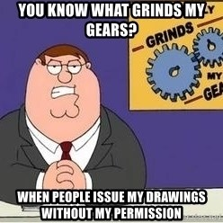 Grinds My Gears Peter Griffin - YOU KNOW WHAT GRINDS MY GEARS? WHEN PEOPLE ISSUE MY DRAWINGS WITHOUT MY PERMISSION
