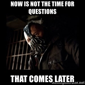 Bane Meme - Now is not the time for questions That comes later