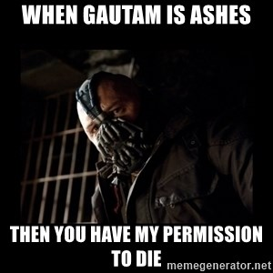 Bane Meme - When Gautam is ashes Then you have my permission to die