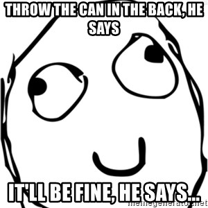 Derp meme - THROW THE CAN IN THE BACK, HE SAYS IT'LL BE FINE, HE SAYS...