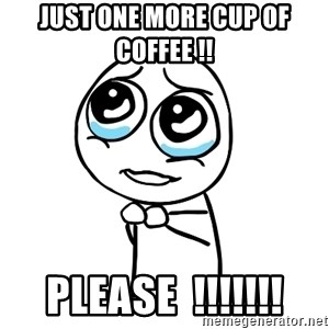 pleaseguy  - Just one more cup of coffee !! Please  !!!!!!!