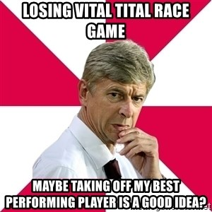 wengerrrrr - Losing vital tital race game Maybe taking off my best performing player is a good idea?