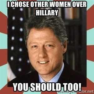 Bill Clinton - i chose other women over Hillary You should too!