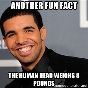 Drake the type of nigga - Another Fun Fact The Human Head Weighs 8 Pounds