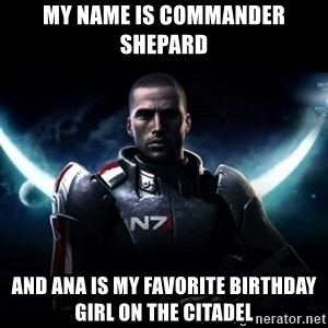 Mass Effect - My Name Is commander shepard and ana is my favorite birthday girl on the citadel