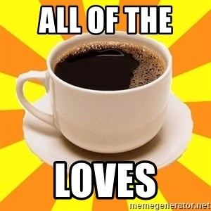 Cup of coffee - ALL OF THE  LOVES