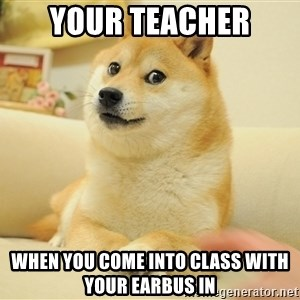 so doge - your teacher when you come into class with your earbus in