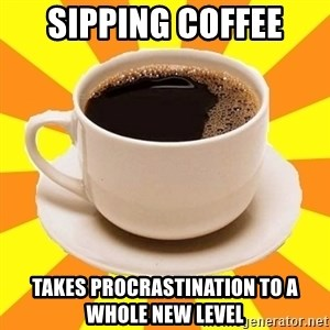 Cup of coffee - Sipping coffee takes procrastination to a whole new level