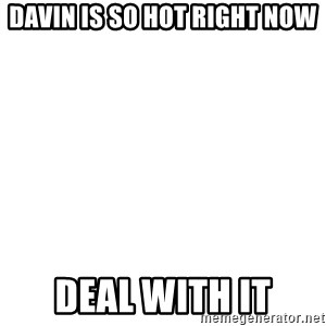 Deal With It - Davin is so hot right now Deal with it