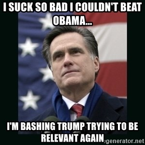Mitt Romney Meme - I SUCK SO BAD I COULDN'T BEAT OBAMA...  I'M BASHING TRUMP TRYING TO BE RELEVANT AGAIN